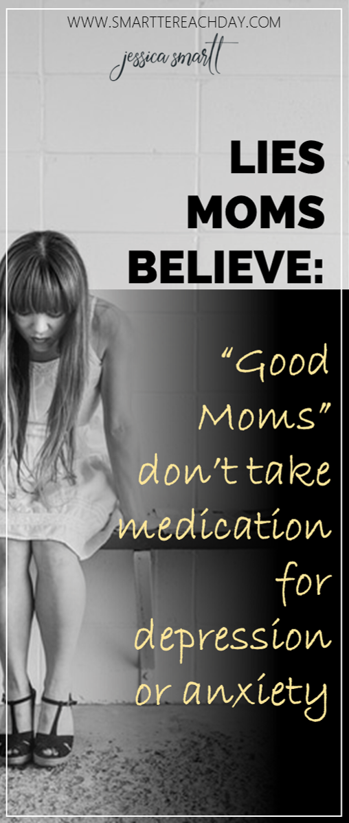 Lies moms believe- good moms dont take medication for depression or anxiety