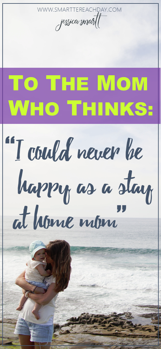To the mom who thinks- I could never be happy as a stay at home mom