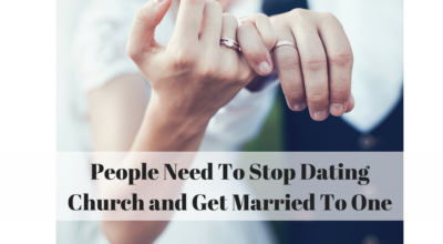 People Need To Stop Dating Church and Get Married To One